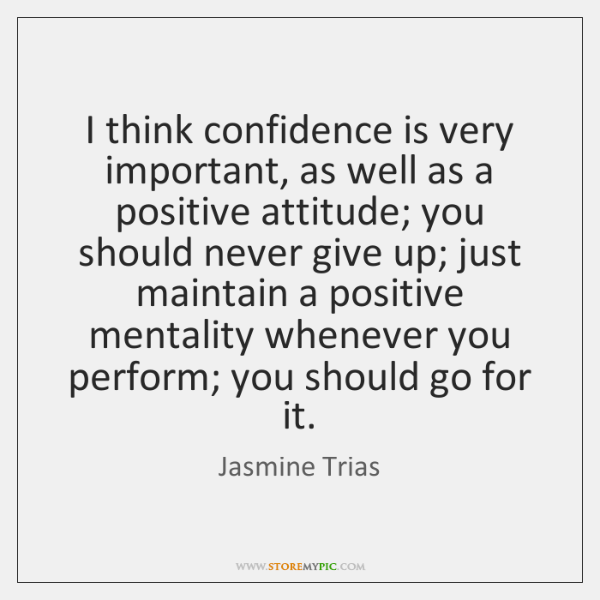 I think confidence is very important, as well as a positive attitude; ...