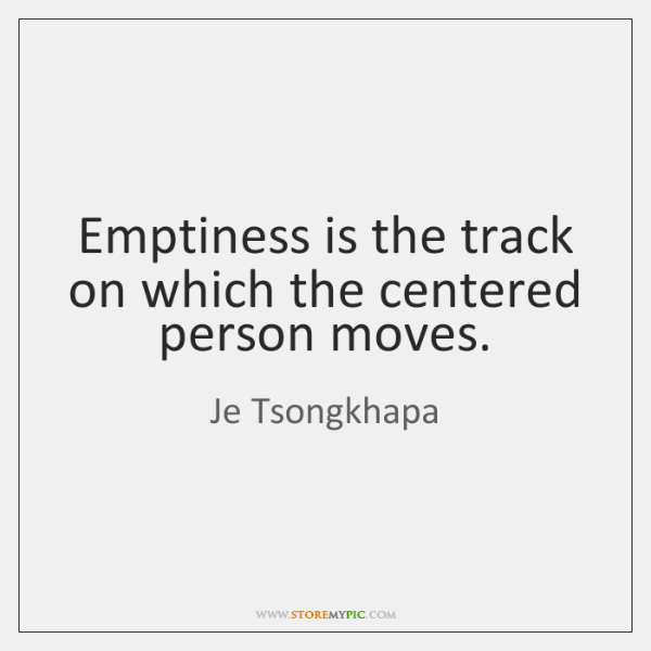 Emptiness is the track on which the centered person moves.