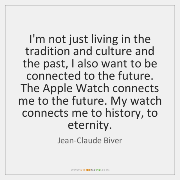 I'm not just living in the tradition and culture and the past, ...