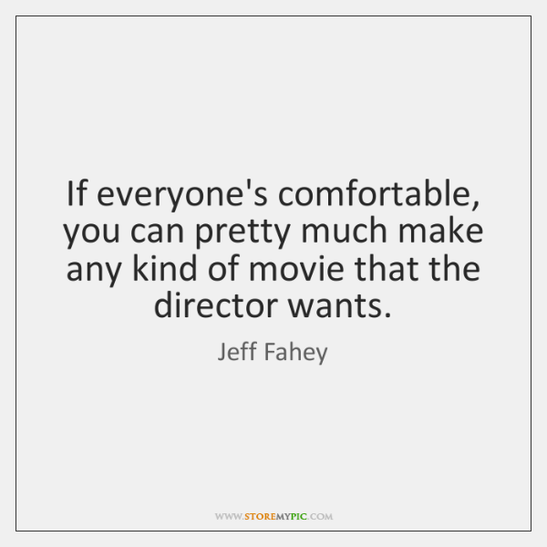 If everyone's comfortable, you can pretty much make any kind of movie ...