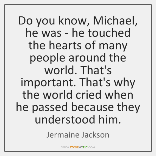 Do you know, Michael, he was - he touched the hearts of ...