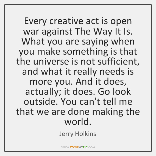Every creative act is open war against The Way It Is. What ...