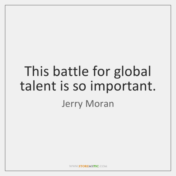 This battle for global talent is so important.