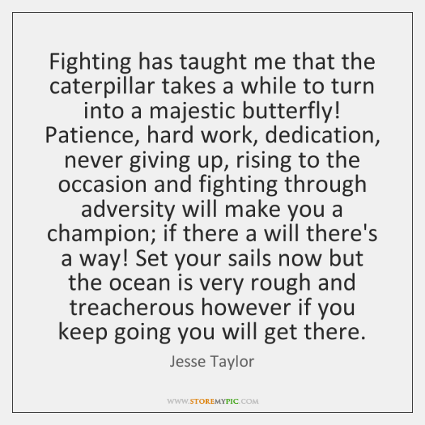 Fighting has taught me that the caterpillar takes a while to turn ...