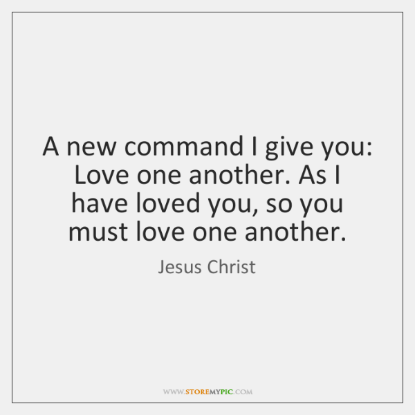 A new command I give you: Love one another. As I have ...