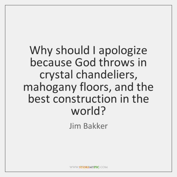 Why should I apologize because God throws in crystal chandeliers, mahogany floors, ...