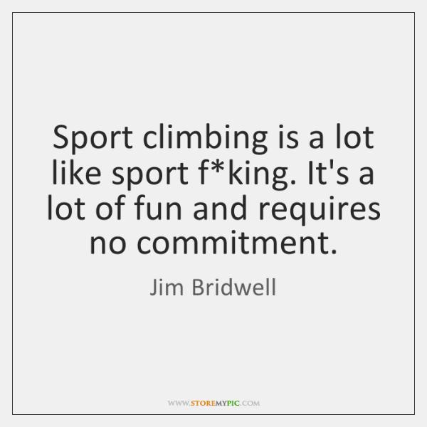 Sport climbing is a lot like sport f*king. It's a lot ...