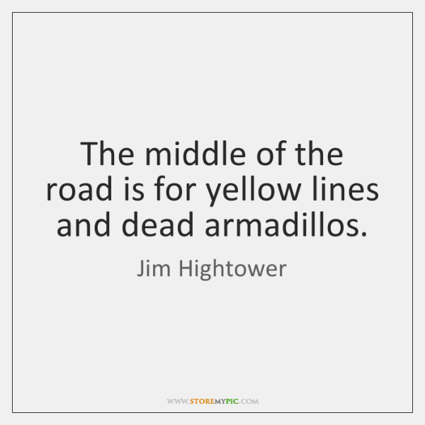 The middle of the road is for yellow lines and dead armadillos.