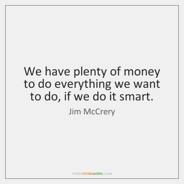 We have plenty of money to do everything we want to do, ...