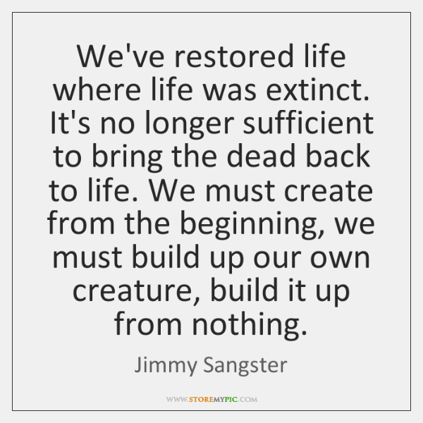 We've restored life where life was extinct. It's no longer sufficient to ...