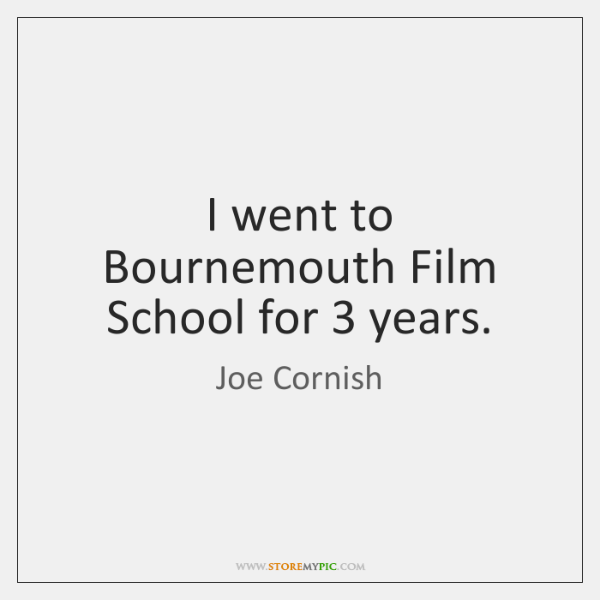 I went to Bournemouth Film School for 3 years.