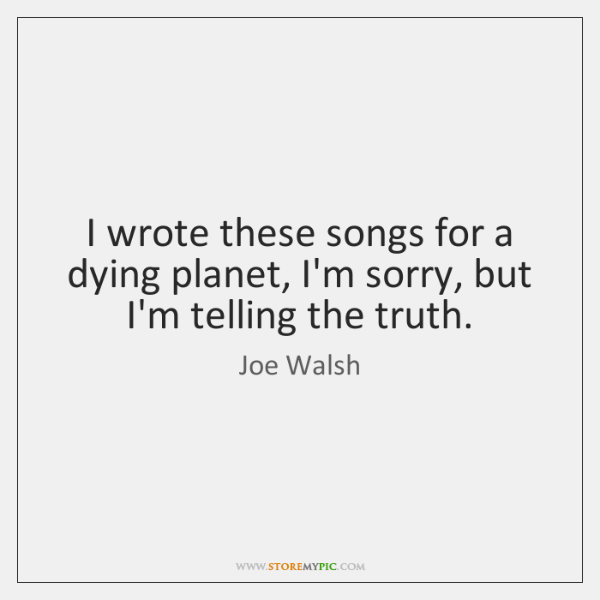 I wrote these songs for a dying planet, I'm sorry, but I'm ...
