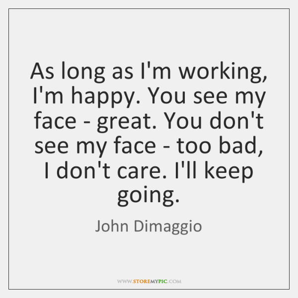 As long as I'm working, I'm happy. You see my face - ...