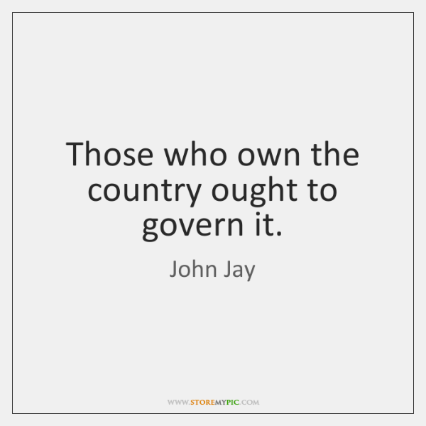 Those who own the country ought to govern it.