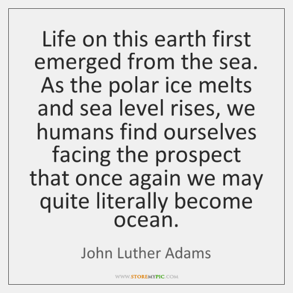 Life on this earth first emerged from the sea. As the polar ...