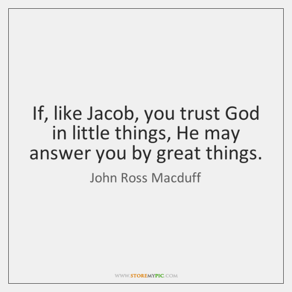 If, like Jacob, you trust God in little things, He may answer ...