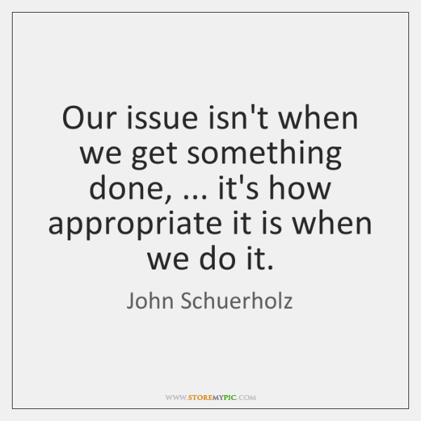 Our issue isn't when we get something done, ... it's how appropriate it ...