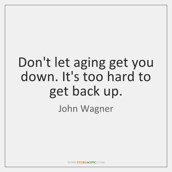 Don't let aging get you down. It's too hard to get back ...