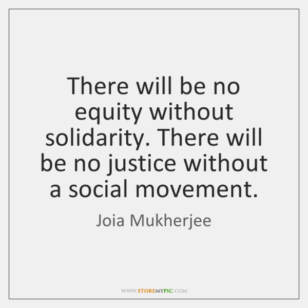 There will be no equity without solidarity. There will be no justice ...