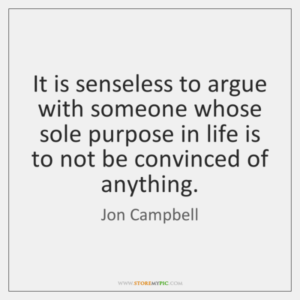 It is senseless to argue with someone whose sole purpose in life ...