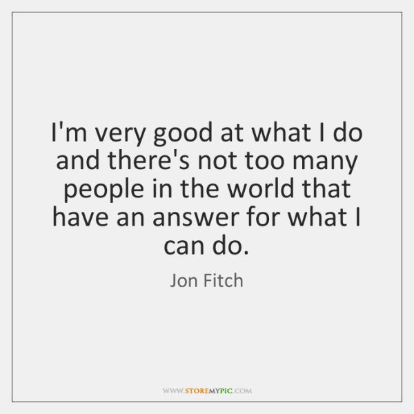 I'm very good at what I do and there's not too many ...