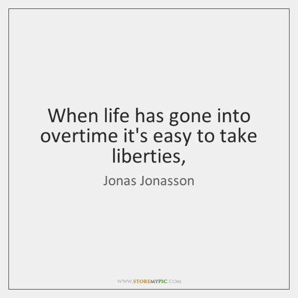 When life has gone into overtime it's easy to take liberties,