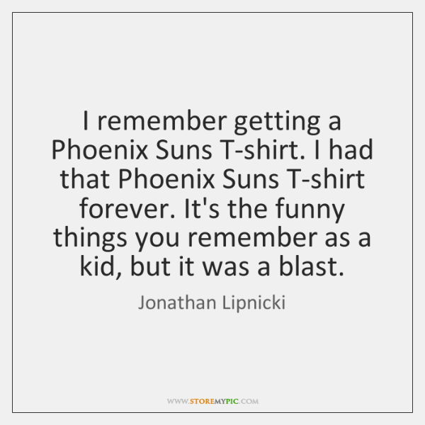 I remember getting a Phoenix Suns T-shirt. I had that Phoenix Suns ...