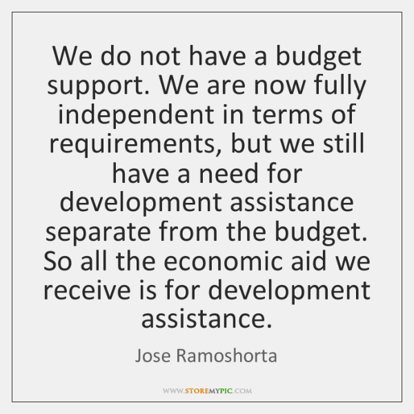 We do not have a budget support. We are now fully independent ...