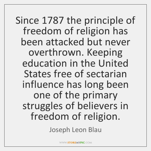Since 1787 the principle of freedom of religion has been attacked but never ...