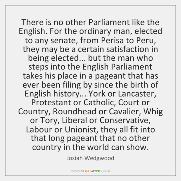 There is no other Parliament like the English. For the ordinary man, ...