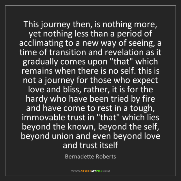 Bernadette Roberts: This journey then, is nothing more, yet nothing less...