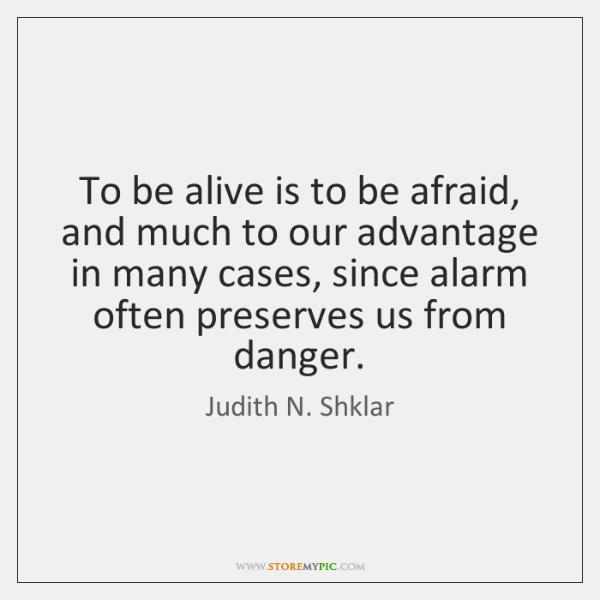 To be alive is to be afraid, and much to our advantage ...
