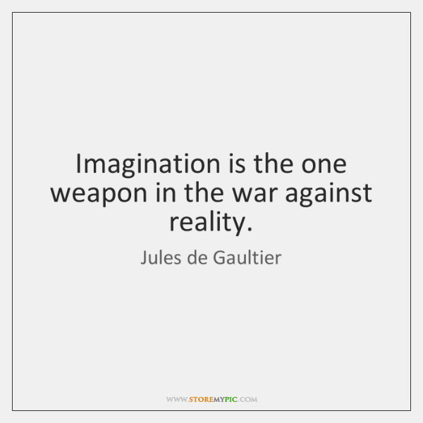 Imagination is the one weapon in the war against reality.
