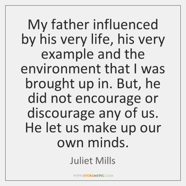 My father influenced by his very life, his very example and the ...