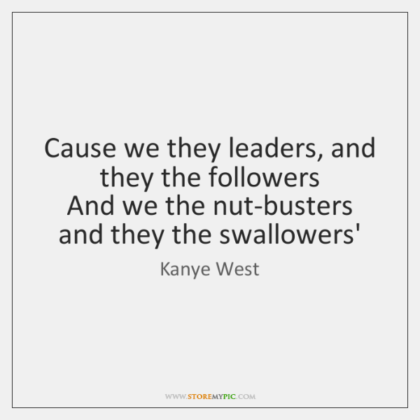Cause we they leaders, and they the followers   And we the nut-busters ...