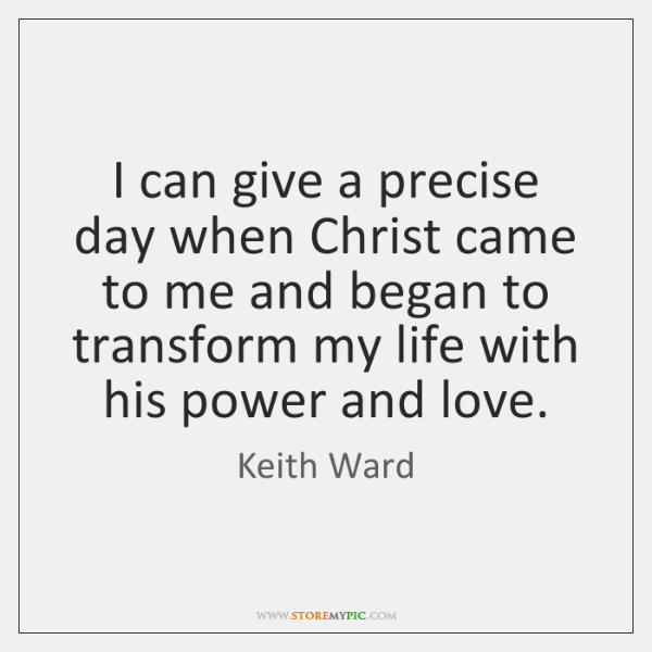I can give a precise day when Christ came to me and ...