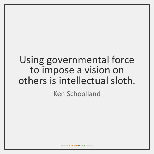Using governmental force to impose a vision on others is intellectual sloth.