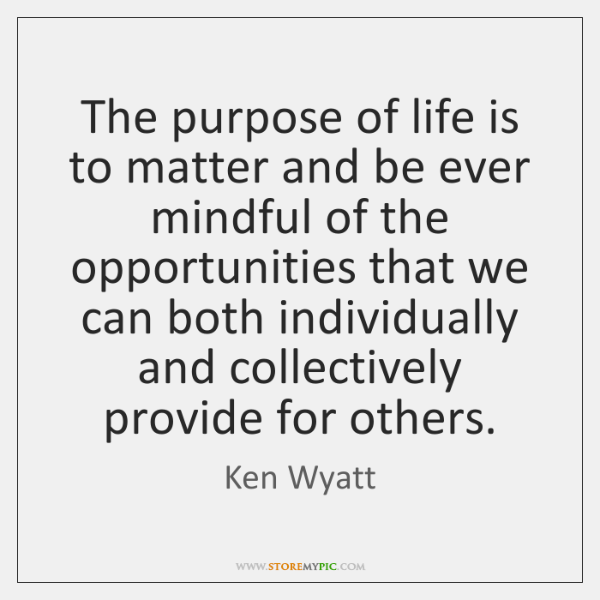 The purpose of life is to matter and be ever mindful of ...
