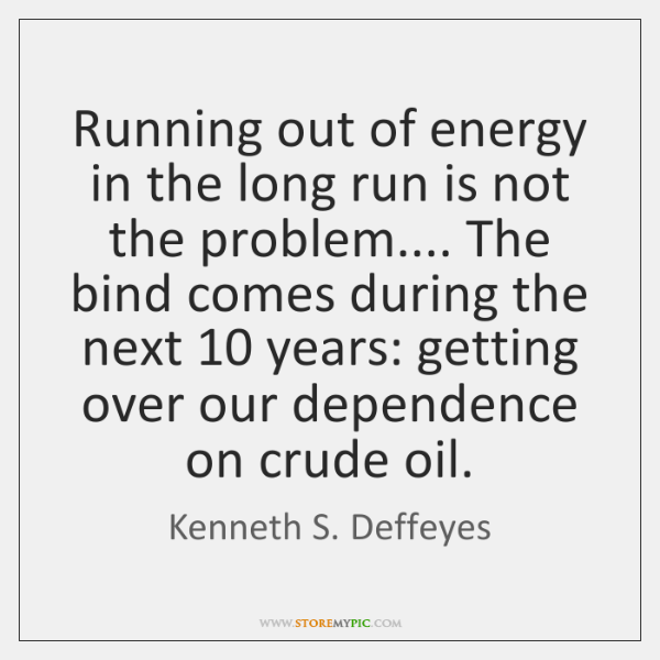 Running out of energy in the long run is not the problem.... ...