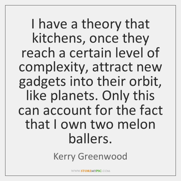 I have a theory that kitchens, once they reach a certain level ...