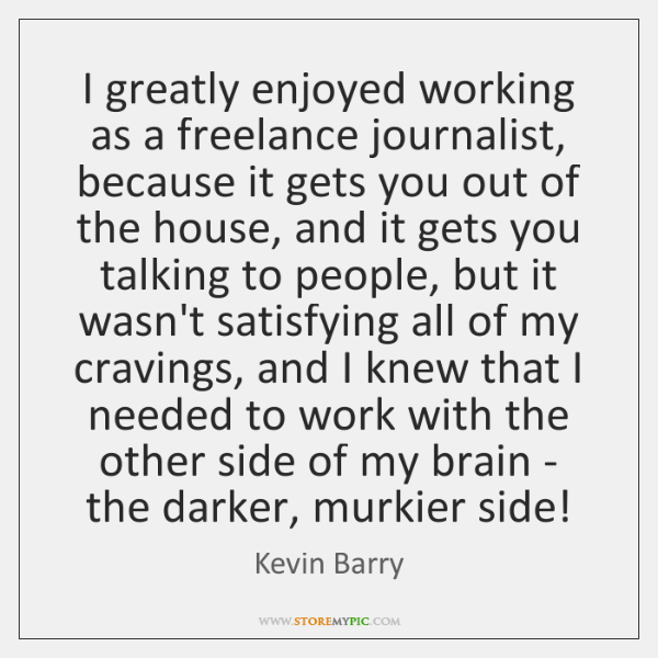 I greatly enjoyed working as a freelance journalist, because it gets you ...