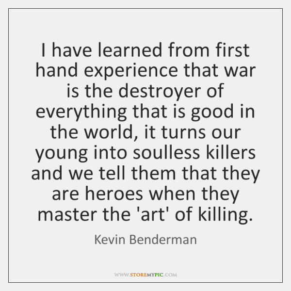 I have learned from first hand experience that war is the destroyer ...