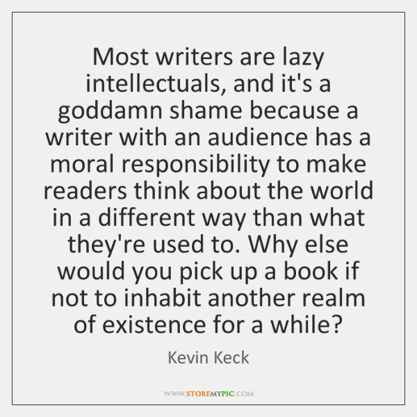 Most writers are lazy intellectuals, and it's a goddamn shame because a ...