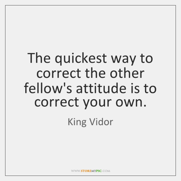 The quickest way to correct the other fellow's attitude is to correct ...