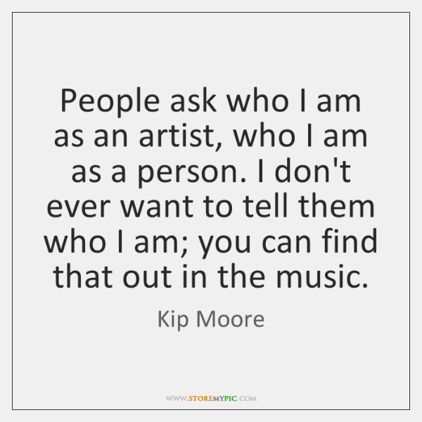 People ask who I am as an artist, who I am as ...