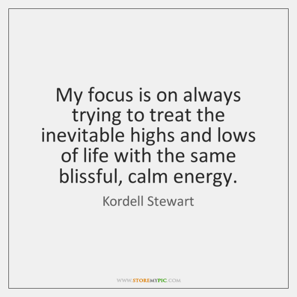 My focus is on always trying to treat the inevitable highs and ...