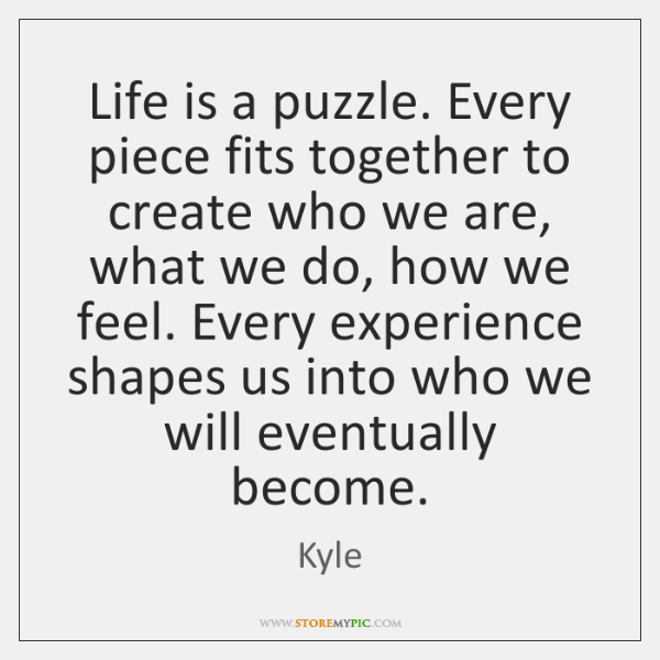 Life is a puzzle. Every piece fits together to create who we ...