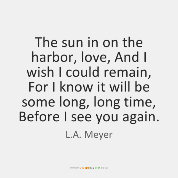 The sun in on the harbor, love, And I wish I could ...