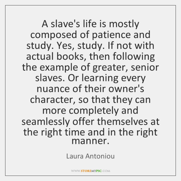 A slave's life is mostly composed of patience and study. Yes, study. ...