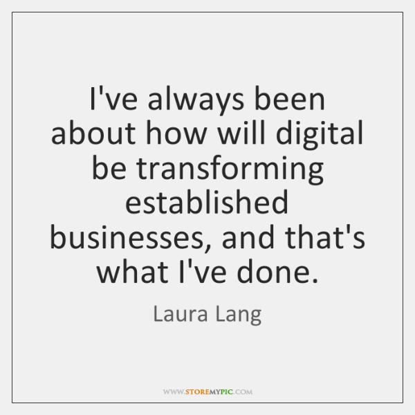 I've always been about how will digital be transforming established businesses, and ...